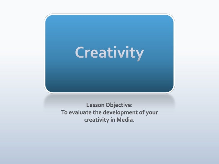 Creativity<br />Lesson Objective:<br />To evaluate the development of your creativity in Media.<br />