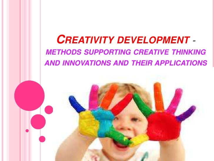 CREATIVITY DEVELOPMENT -METHODS SUPPORTING CREATIVE THINKINGAND INNOVATIONS AND THEIR APPLICATIONS                        ...