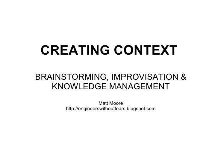 CREATING CONTEXT   BRAINSTORMING, IMPROVISATION & KNOWLEDGE MANAGEMENT Matt Moore http://engineerswithoutfears.blogspot.com