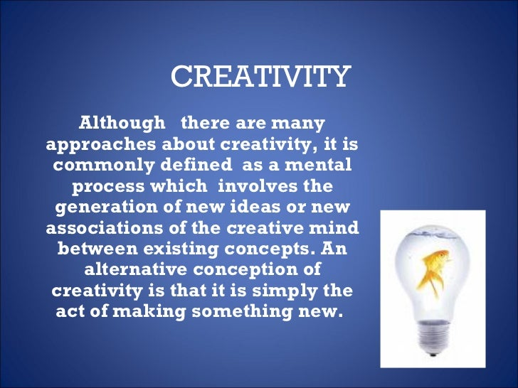 CREATIVITY Although  there are many approaches about creativity, it is commonly defined  as a mental process which  involv...