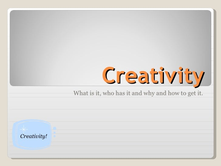 Creativity What is it, who has it and why and how to get it. Creativity!