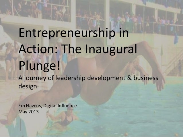 Entrepreneurship inAction: The InauguralPlunge!A journey of leadership development & businessdesignEm Havens, Digital Infl...