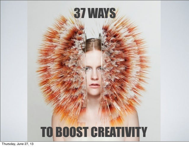 37 WAYS TO BOOST CREATIVITY Thursday, June 27, 13