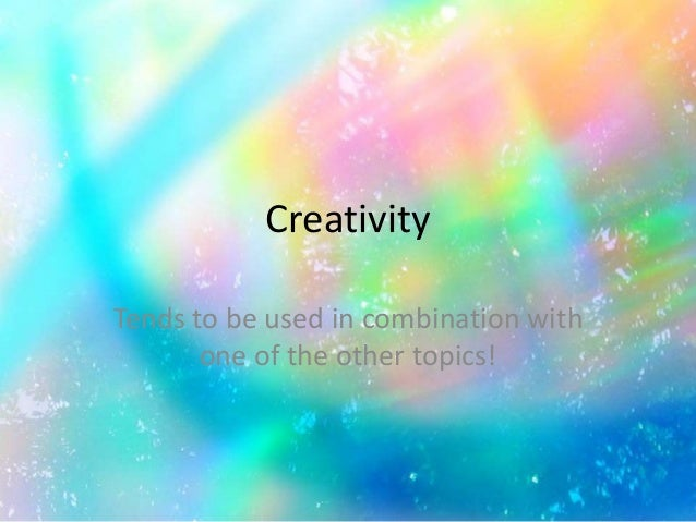 Creativity Tends to be used in combination with one of the other topics!