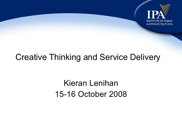 Creative Thinking and Service Delivery Kieran Lenihan 15-16 October 2008