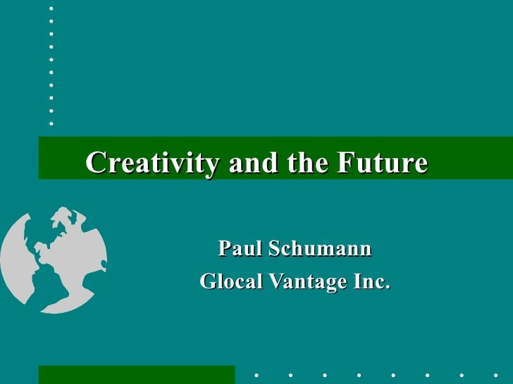 Creativity and the Future Paul Schumann Glocal Vantage Inc.