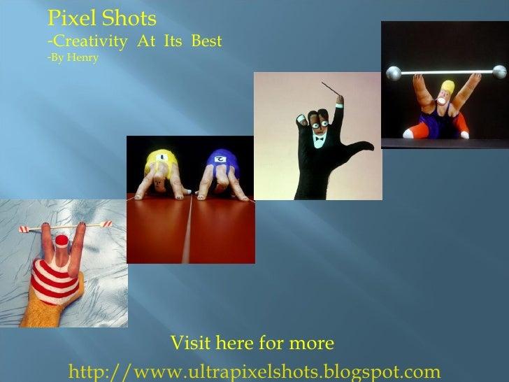 Visit here for more http://www.ultrapixelshots.blogspot.com <ul><li>Pixel Shots  </li></ul><ul><li>Creativity  At  Its  Be...
