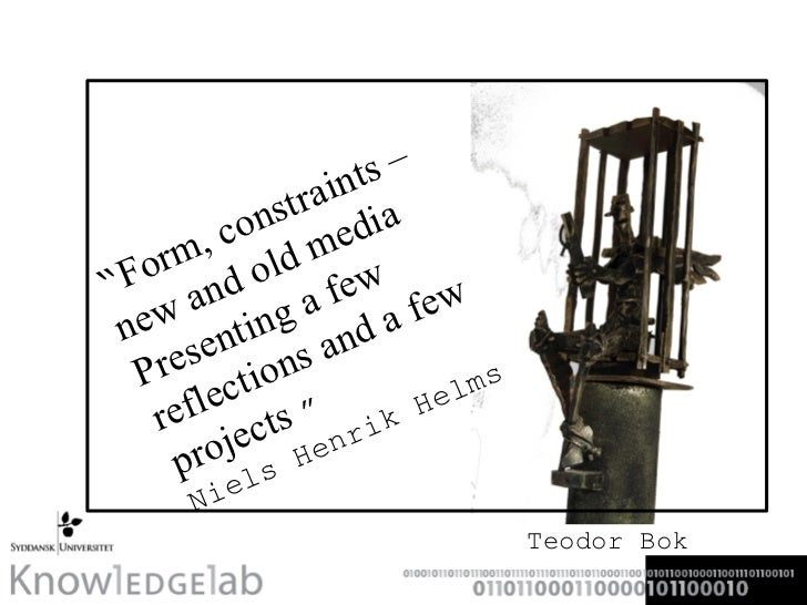 """"""" Form, constraints –new and old media Presenting a few reflections and a few projects  """" Niels Henrik Helms Teodor Bok"""
