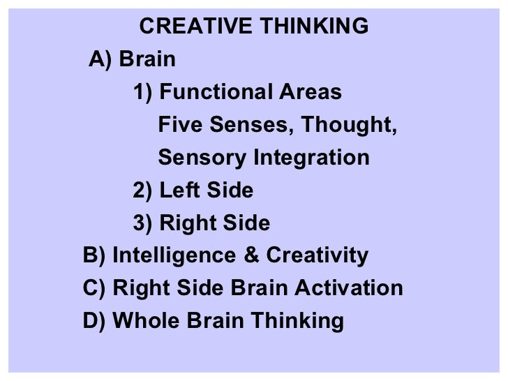 CREATIVE THINKING A) Brain 1) Functional Areas Five Senses, Thought,  Sensory Integration 2) Left Side 3) Right Side B) In...