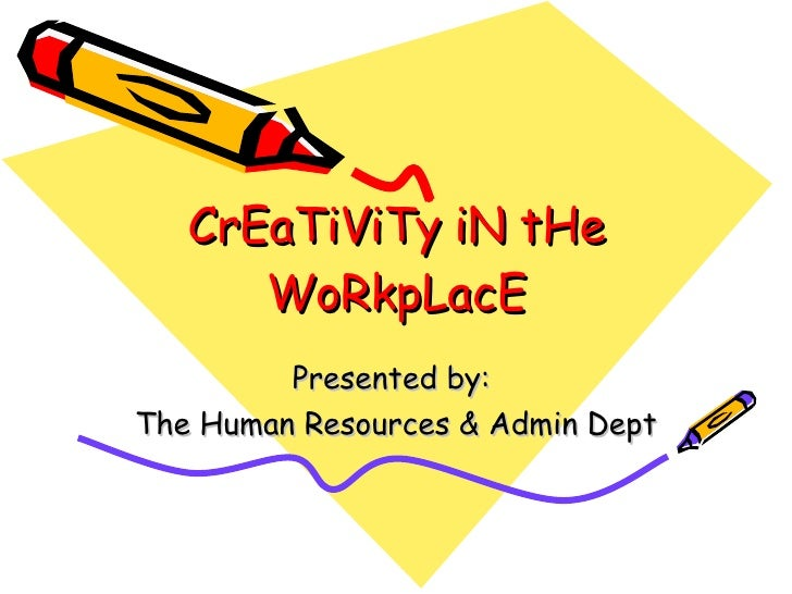 CrEaTiViTy iN tHe WoRkpLacE Presented by:  The Human Resources & Admin Dept