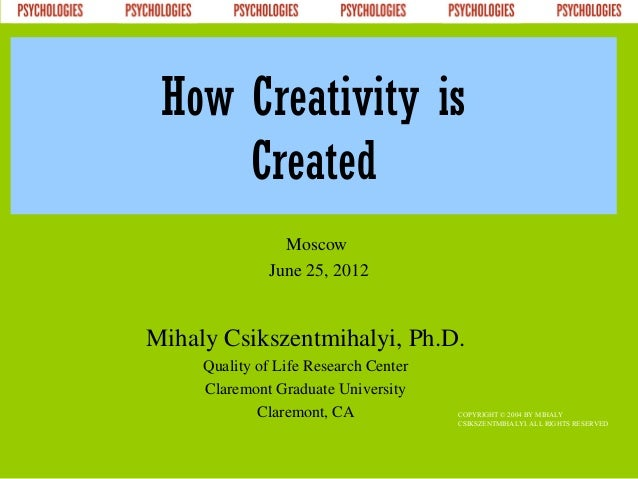 How Creativity is     Created                Moscow              June 25, 2012Mihaly Csikszentmihalyi, Ph.D.     Quality o...