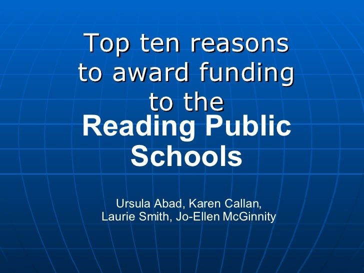 Top ten reasons to award funding to the Reading Public Schools Ursula Abad, Karen Callan, Laurie Smith, Jo-Ellen McGinnity