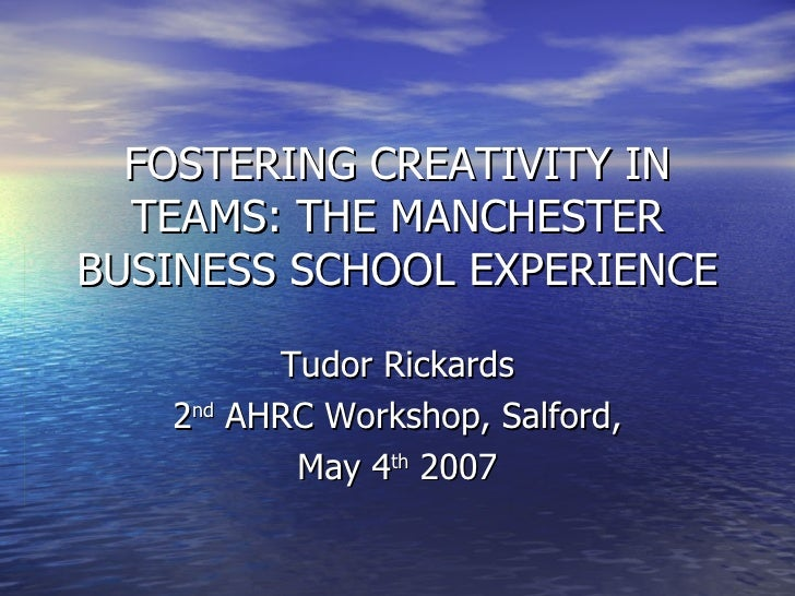 FOSTERING CREATIVITY IN TEAMS: THE MANCHESTER BUSINESS SCHOOL EXPERIENCE Tudor Rickards 2 nd  AHRC Workshop, Salford, May ...