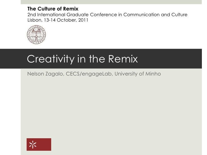Creativity in the Remix<br />Nelson Zagalo, CECS/engageLab, University of Minho<br />The Culture of Remix<br />2nd Interna...
