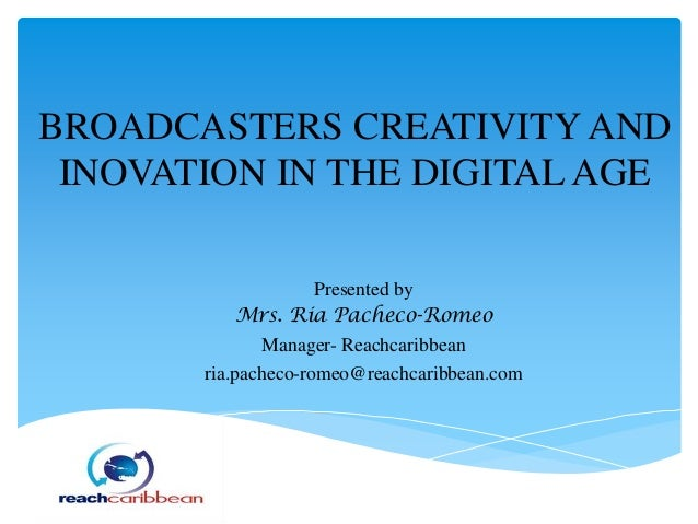 BROADCASTERS CREATIVITY AND INOVATION IN THE DIGITAL AGE Presented by Mrs. Ria Pacheco-Romeo Manager- Reachcaribbean ria.p...