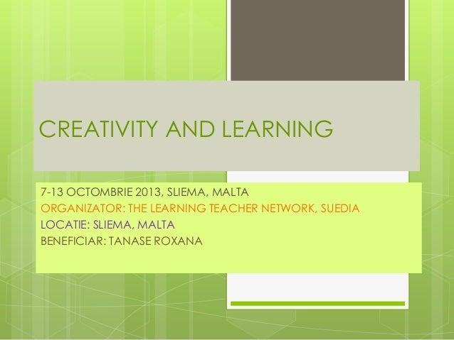 CREATIVITY AND LEARNING 7-13 OCTOMBRIE 2013, SLIEMA, MALTA ORGANIZATOR: THE LEARNING TEACHER NETWORK, SUEDIA LOCATIE: SLIE...