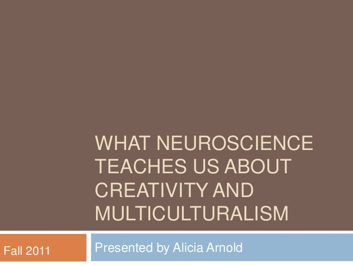 What Neuroscience teaches Us about creativity and multiculturalism<br />Presented by Alicia Arnold <br />Fall 2011<br />