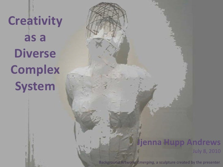 Creativity as a Diverse Complex System<br />Jjenna Hupp Andrews<br />July 8, 2010<br />Background Artwork: Emerging, a scu...
