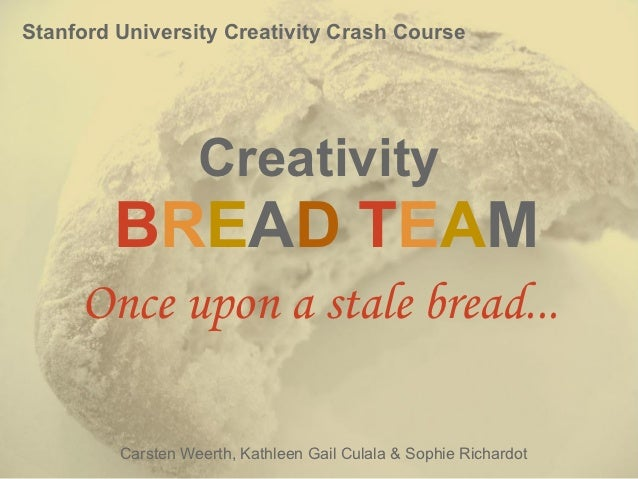 Stanford University Creativity Crash Course                   Creativity        BREAD TEAM     Once upon a stale bread... ...