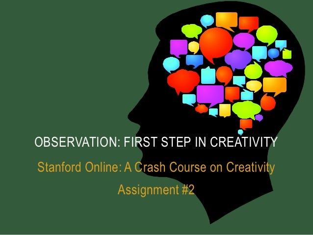 OBSERVATION: FIRST STEP IN CREATIVITYStanford Online: A Crash Course on Creativity               Assignment #2
