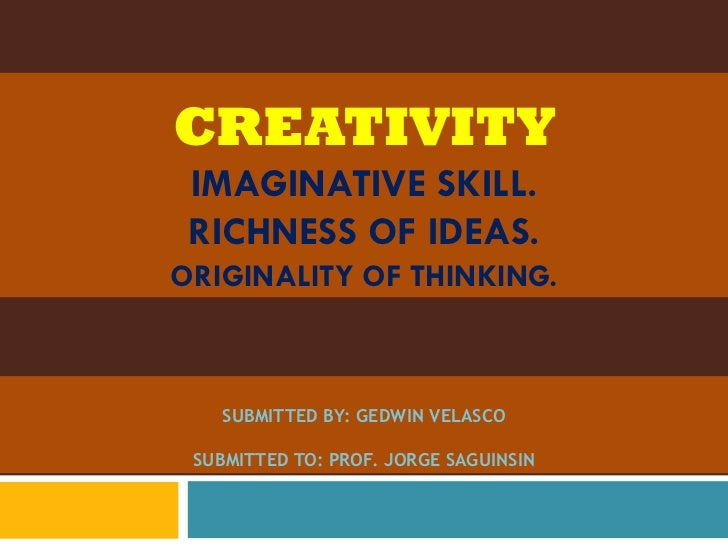 CREATIVITY IMAGINATIVE SKILL. RICHNESS OF IDEAS.ORIGINALITY OF THINKING.   SUBMITTED BY: GEDWIN VELASCO SUBMITTED TO: PROF...