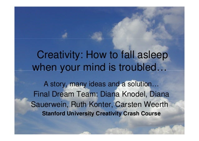 Creativity: How to fall asleepwhen your mind is troubled…   A story, many ideas and a solution…Final Dream Team: Diana Kno...