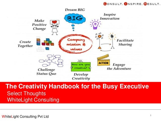 The Creativity Handbook for the Busy Executive Select Thoughts WhiteLight Consulting December 2012 WhiteLight Consulting P...