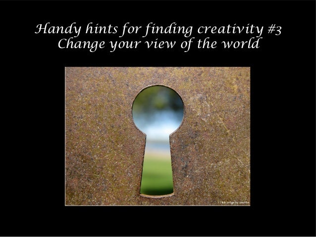 Handy hints for finding creativity #3 Change your view of the world