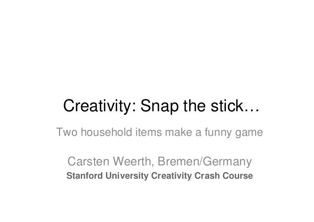Creativity: Snap the stick…Two household items make a funny game  Carsten Weerth, Bremen/Germany Stanford University Creat...
