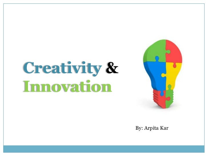 Creativity &<br />Innovation<br />By: ArpitaKar<br />