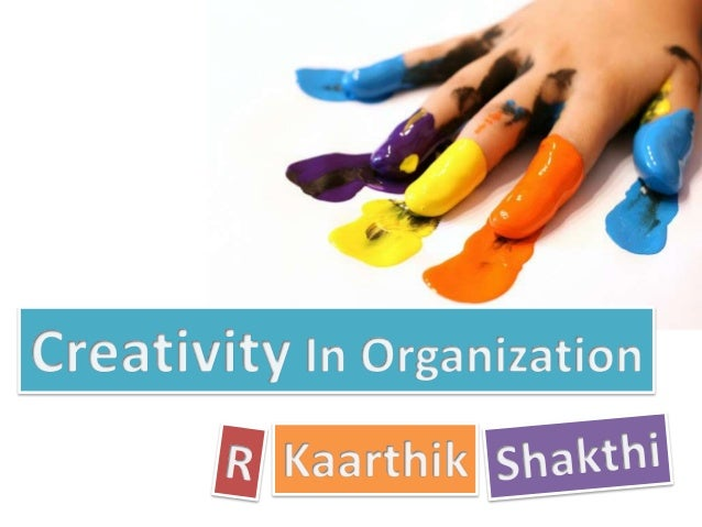 creativity in the organization 6 ways to unleash creativity in the workplace  when done properly, this will signal to everyone that the organization values work-related creativity.
