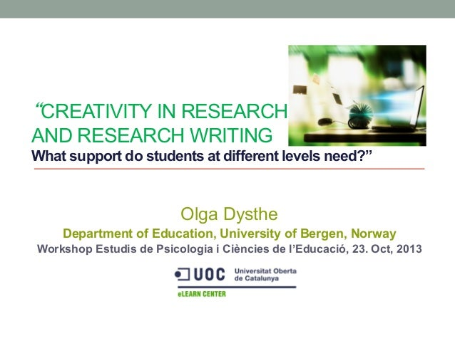 """""""CREATIVITY IN RESEARCH AND RESEARCH WRITING What support do students at different levels need?""""  Olga Dysthe Department o..."""