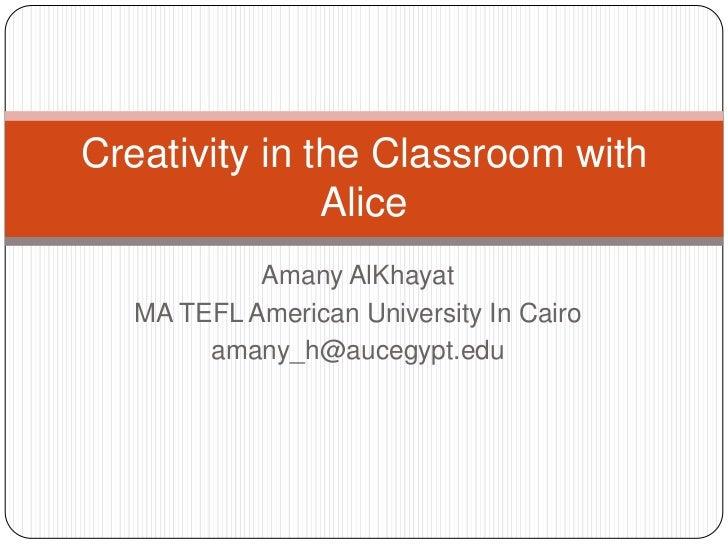 Creativity in the Classroom with               Alice            Amany AlKhayat   MA TEFL American University In Cairo     ...
