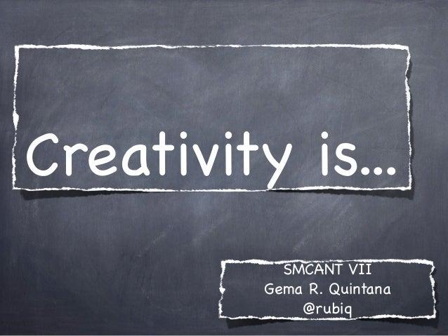 Creativity is... SMCANT VII Gema R. Quintana @rubiq