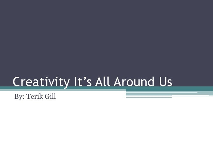 Creativity It's All Around UsBy: Terik Gill