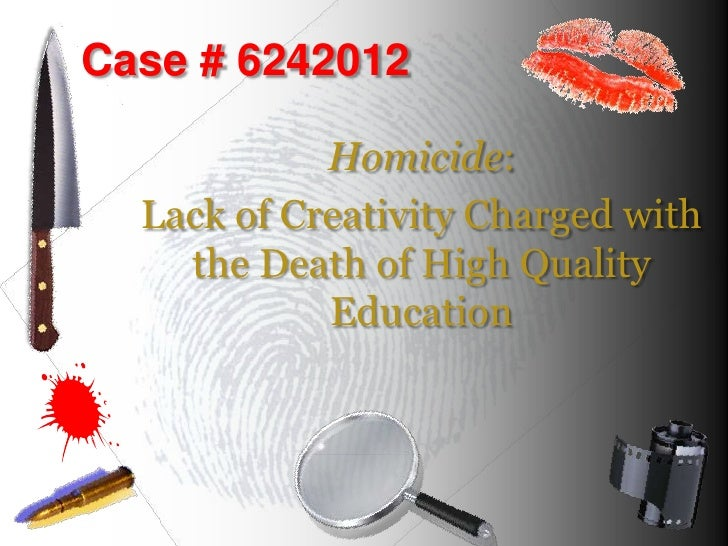 Case # 6242012            Homicide:  Lack of Creativity Charged with    the Death of High Quality            Education