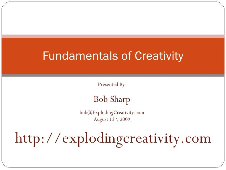 Fundamentals of Creativity Presented By  Bob Sharp [email_address] August 13 th , 2009 http://explodingcreativity.com