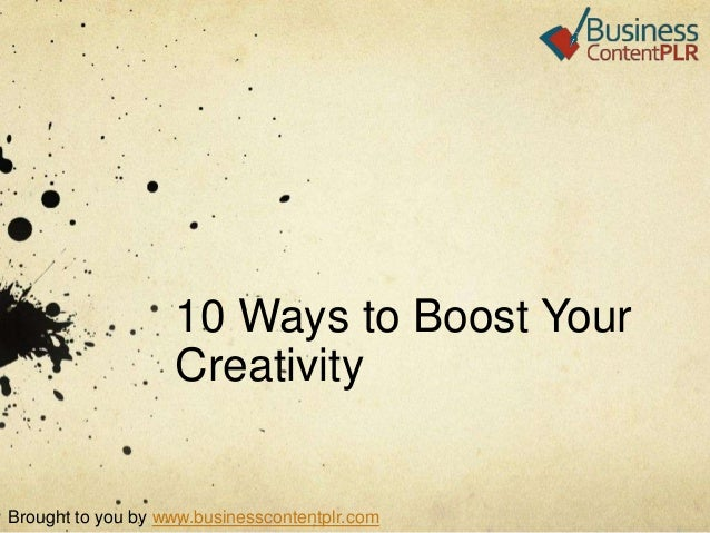 10 Ways to Boost Your Creativity  Brought to you by www.businesscontentplr.com
