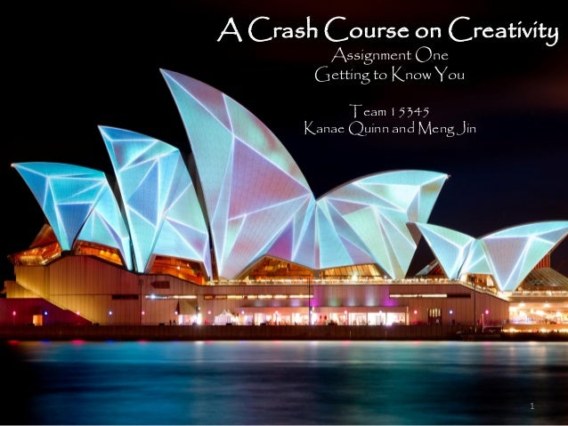 A Crash Course on Creativity         Assignment One        Getting to Know You             Team 15345       Kanae Quinn an...