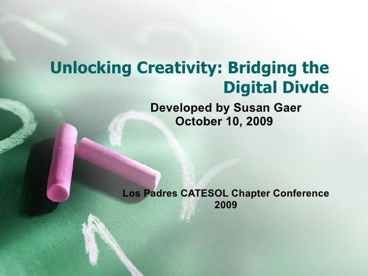 Unlocking Creativity: Bridging the Digital Divde Developed by Susan Gaer October 10, 2009  Los Padres CATESOL Chapter Conf...