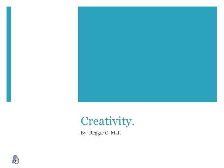 Creativity. By: Reggie C. Mah