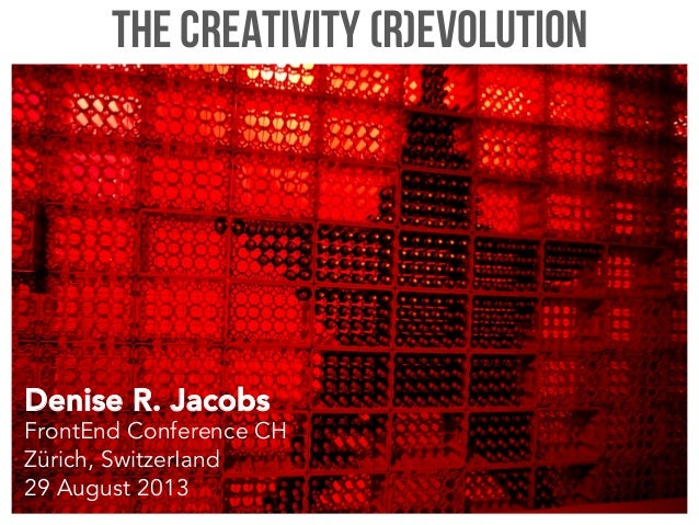 The Creativity (R)evolution Denise R. Jacobs FrontEnd Conference CH Zürich, SwitzerIand 29 August 2013