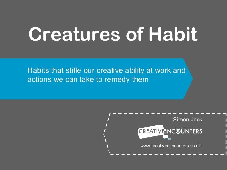 Creatures of Habit Simon Jack Habits that stifle our creative ability at work and actions we can take to remedy them www.c...