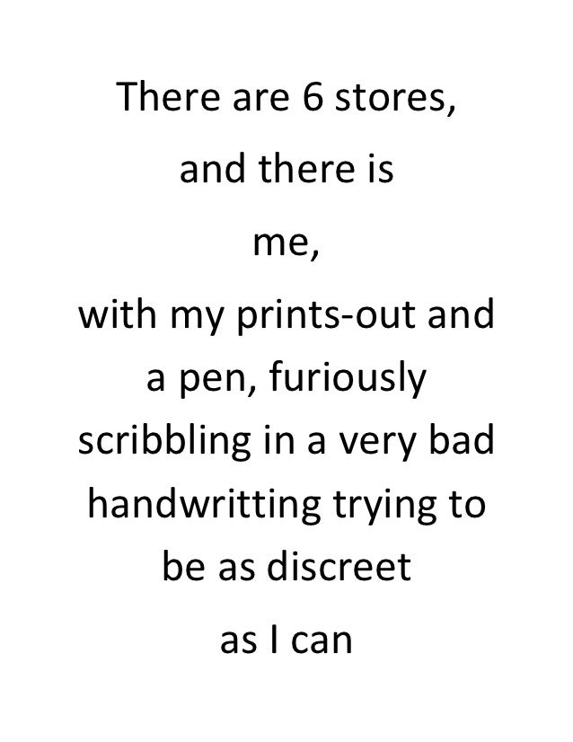 There are 6 stores,     and there is          me,with my prints-out and    a pen, furiouslyscribbling in a very bad handwr...