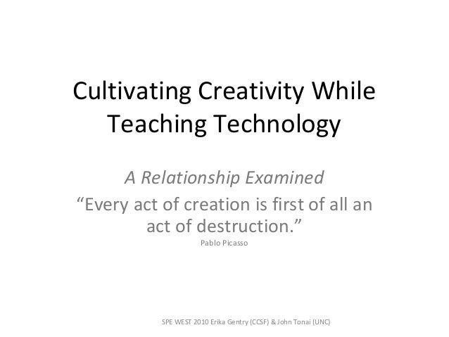 """Cultivating Creativity While Teaching Technology A Relationship Examined """"Every act of creation is first of all an act of ..."""