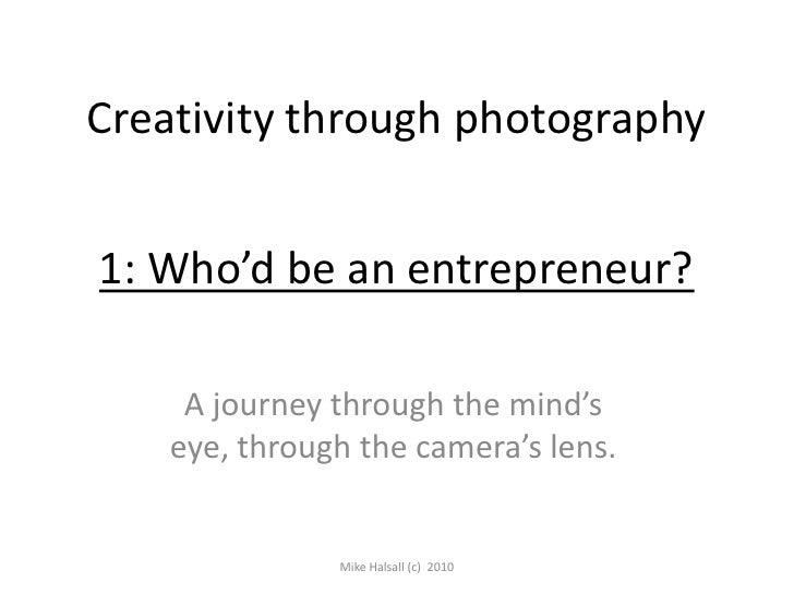 Creativity through photography<br />1: Who'd be an entrepreneur?<br />A journey through the mind's eye, through the camera...