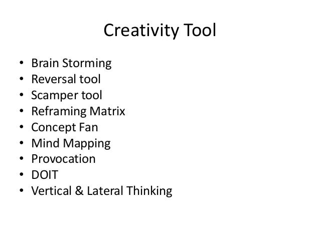 Creativity Tool • • • • • • • • •  Brain Storming Reversal tool Scamper tool Reframing Matrix Concept Fan Mind Mapping Pro...