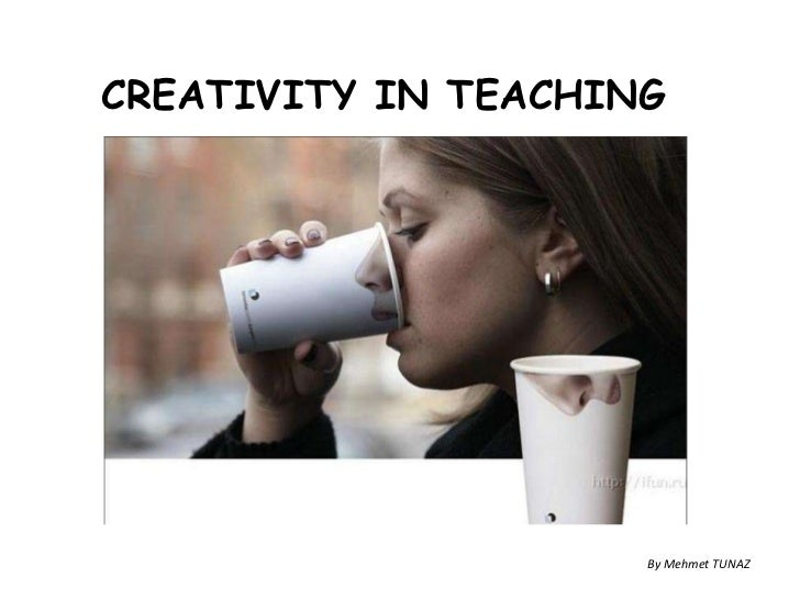 CREATIVITY IN TEACHING<br />By Mehmet TUNAZ<br />