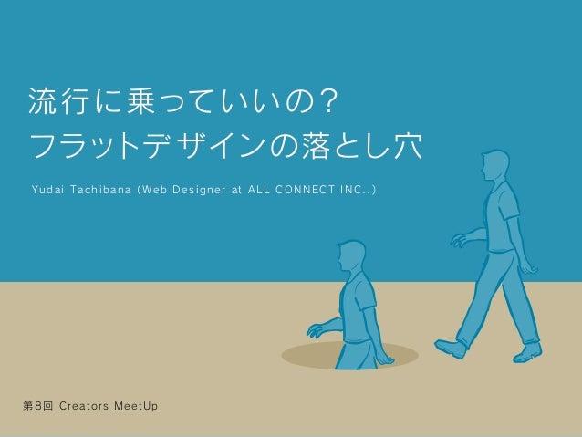 流行に乗っていいの? フラットデザインの落とし穴 Yudai Tachibana ( Web Designer at ALL CONNECT INC..) 第8回 Creators MeetUp