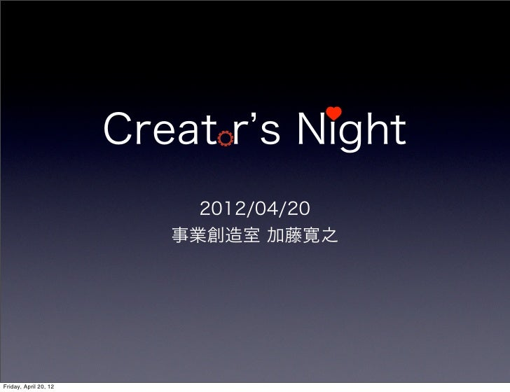 Creat r s Night                            2012/04/20                          事業創造室 加藤寛之Friday, April 20, 12